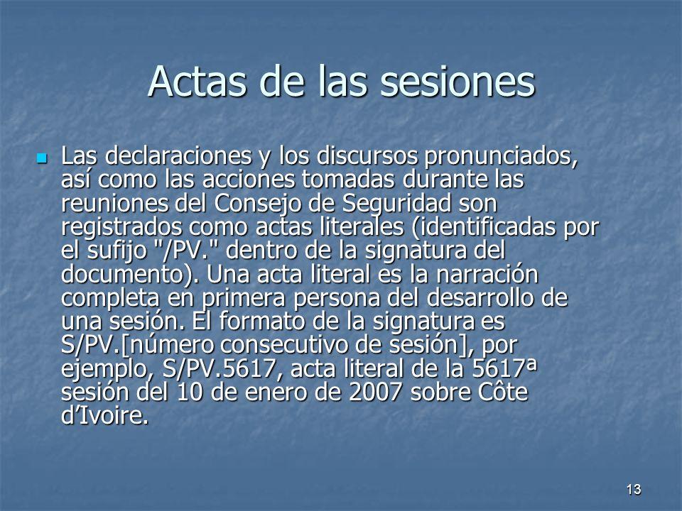 13 Actas de las sesiones Las declaraciones y los discursos pronunciados, así como las acciones tomadas durante las reuniones del Consejo de Seguridad son registrados como actas literales (identificadas por el sufijo /PV. dentro de la signatura del documento).