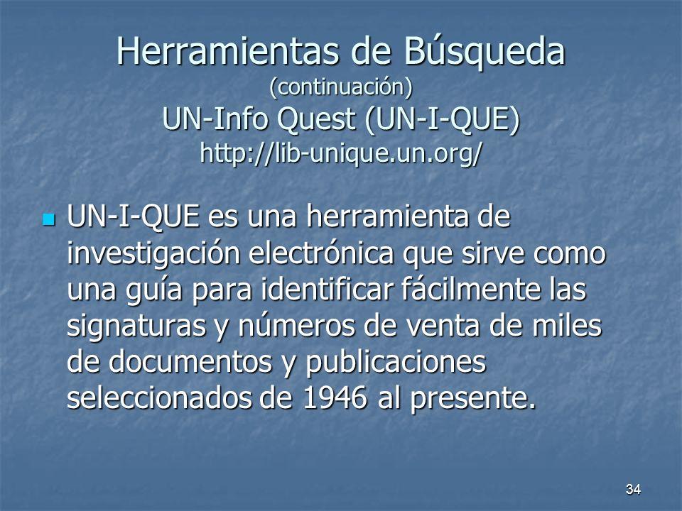 34 Herramientas de Búsqueda (continuación) UN-Info Quest (UN-I-QUE) http://lib-unique.un.org/ UN-I-QUE es una herramienta de investigación electrónica que sirve como una guía para identificar fácilmente las signaturas y números de venta de miles de documentos y publicaciones seleccionados de 1946 al presente.