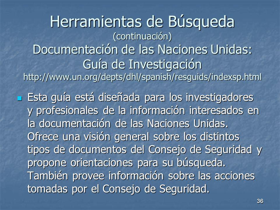 36 Herramientas de Búsqueda (continuación) Documentación de las Naciones Unidas: Guía de Investigación http://www.un.org/depts/dhl/spanish/resguids/indexsp.html Esta guía está diseñada para los investigadores y profesionales de la información interesados en la documentación de las Naciones Unidas.