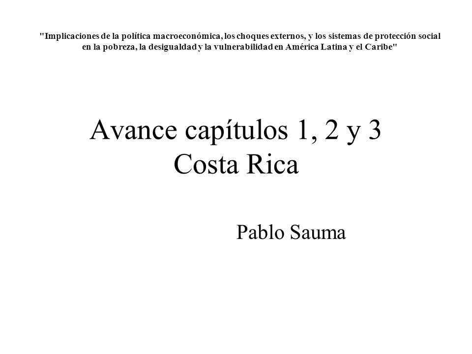 Avance capítulos 1, 2 y 3 Costa Rica Pablo Sauma Implicaciones de la política macroeconómica, los choques externos, y los sistemas de protección social en la pobreza, la desigualdad y la vulnerabilidad en América Latina y el Caribe