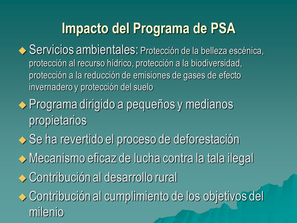 El Programa de PSA ha sido de gran importancia para alcanzar los Objetivos del Milenio El Programa ha beneficiado a más de 7.500 familias, ubicadas en su mayoría en áreas con índices de desarrollo rural bajos.