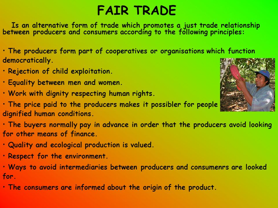 FAIR TRADE Is an alternative form of trade which promotes a just trade relationship between producers and consumers according to the following principles: The producers form part of cooperatives or organisations which function democratically.