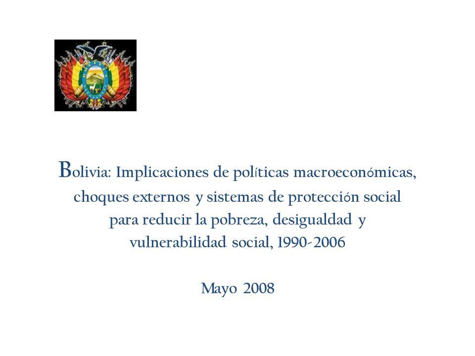 B olivia: Implicaciones de pol í ticas macroecon ó micas, choques externos y sistemas de protecci ó n social para reducir la pobreza, desigualdad y vulnerabilidad social, 1990-2006 Mayo 2008