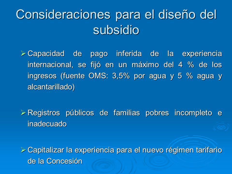 Consideraciones para el diseño del subsidio Capacidad de pago inferida de la experiencia internacional, se fijó en un máximo del 4 % de los ingresos (fuente OMS: 3,5% por agua y 5 % agua y alcantarillado) Capacidad de pago inferida de la experiencia internacional, se fijó en un máximo del 4 % de los ingresos (fuente OMS: 3,5% por agua y 5 % agua y alcantarillado) Registros públicos de familias pobres incompleto e inadecuado Registros públicos de familias pobres incompleto e inadecuado Capitalizar la experiencia para el nuevo régimen tarifario de la Concesión Capitalizar la experiencia para el nuevo régimen tarifario de la Concesión