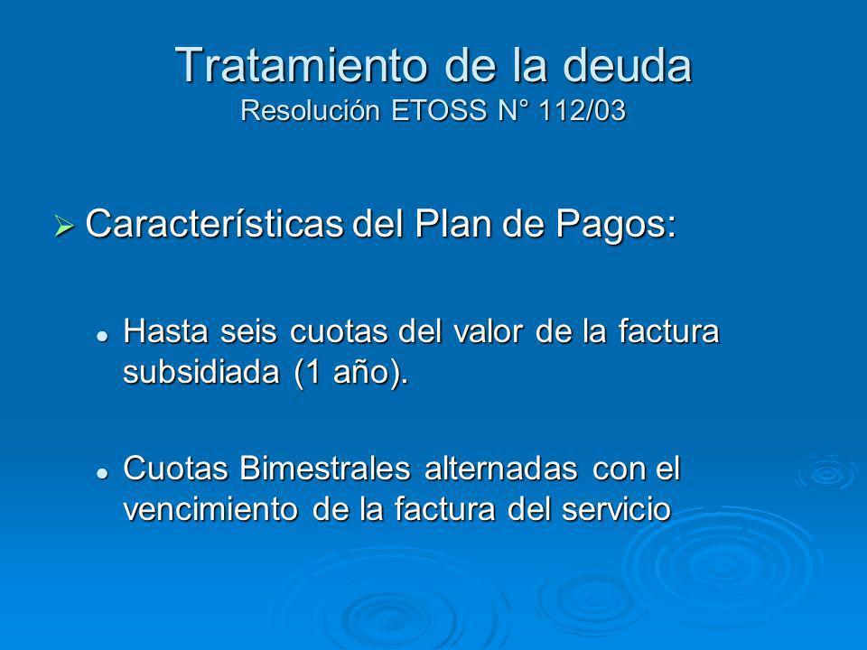 Tratamiento de la deuda Resolución ETOSS N° 112/03 Características del Plan de Pagos: Características del Plan de Pagos: Hasta seis cuotas del valor de la factura subsidiada (1 año).