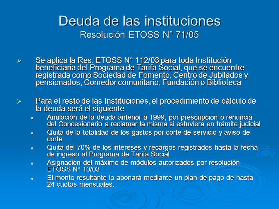 Deuda de las instituciones Resolución ETOSS N° 71/05 Se aplica la Res. ETOSS N° 112/03 para toda Institución beneficiaria del Programa de Tarifa Socia