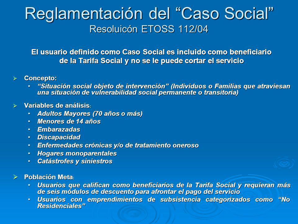 Reglamentación del Caso Social Resoluicón ETOSS 112/04 El usuario definido como Caso Social es incluido como beneficiario de la Tarifa Social y no se