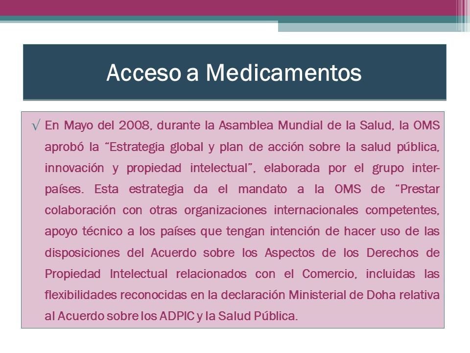 Acceso a Medicamentos En Mayo del 2008, durante la Asamblea Mundial de la Salud, la OMS aprobó la Estrategia global y plan de acción sobre la salud pública, innovación y propiedad intelectual, elaborada por el grupo inter- países.