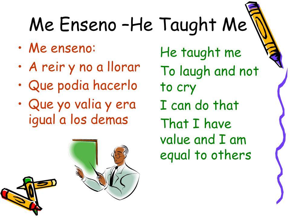 Me Enseno –He Taught Me Me enseno: A reir y no a llorar Que podia hacerlo Que yo valia y era igual a los demas He taught me To laugh and not to cry I