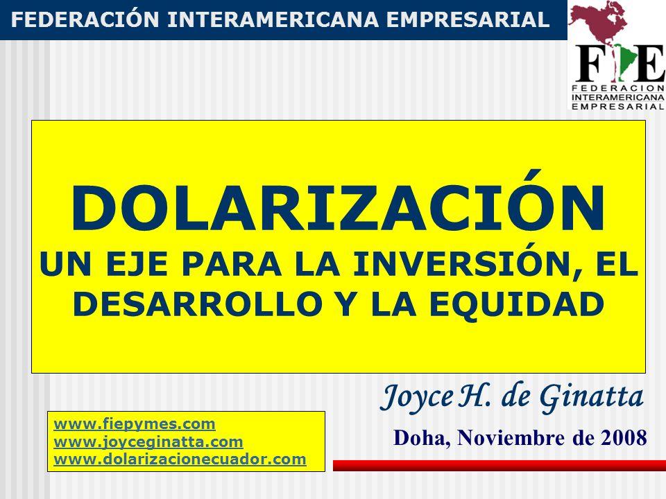 DOLARIZACIÓN UN EJE PARA LA INVERSIÓN, EL DESARROLLO Y LA EQUIDAD FEDERACIÓN INTERAMERICANA EMPRESARIAL FIE Doha, Noviembre de 2008 Joyce H.