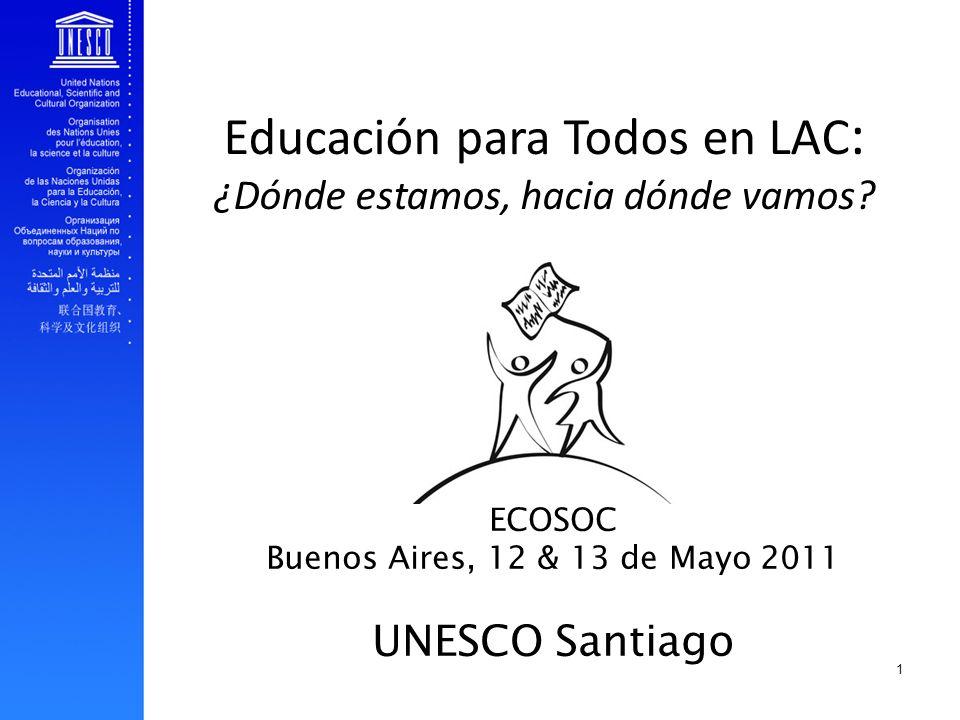 Educación para Todos en LAC : ¿Dónde estamos, hacia dónde vamos? ECOSOC Buenos Aires, 12 & 13 de Mayo 2011 UNESCO Santiago 1