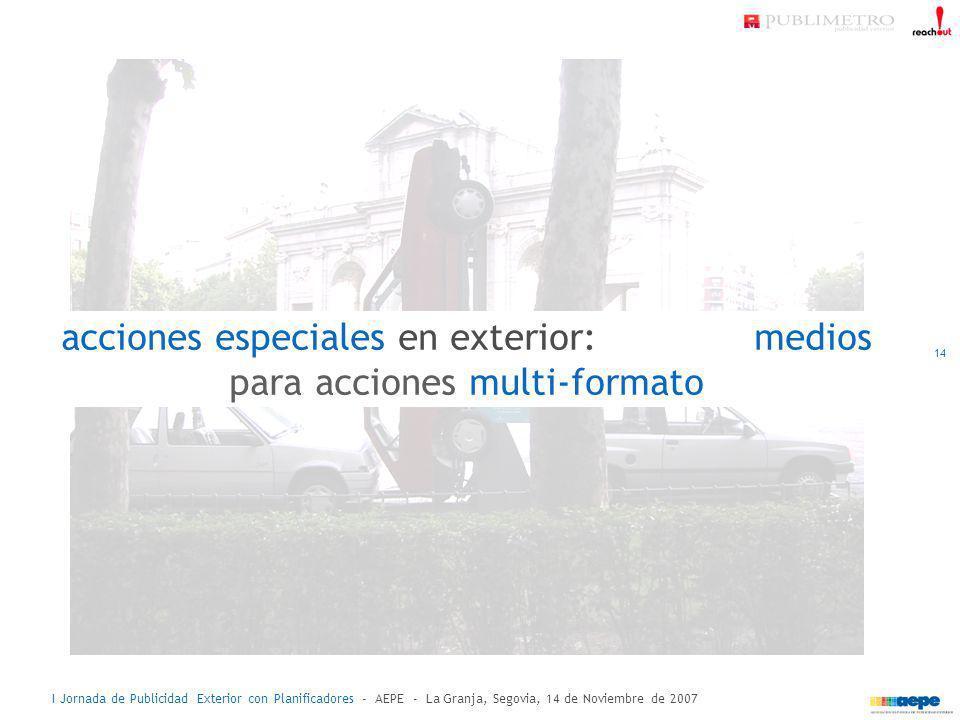 I Jornada de Publicidad Exterior con Planificadores - AEPE - La Granja, Segovia, 14 de Noviembre de 2007 acciones especiales en exterior: medios para