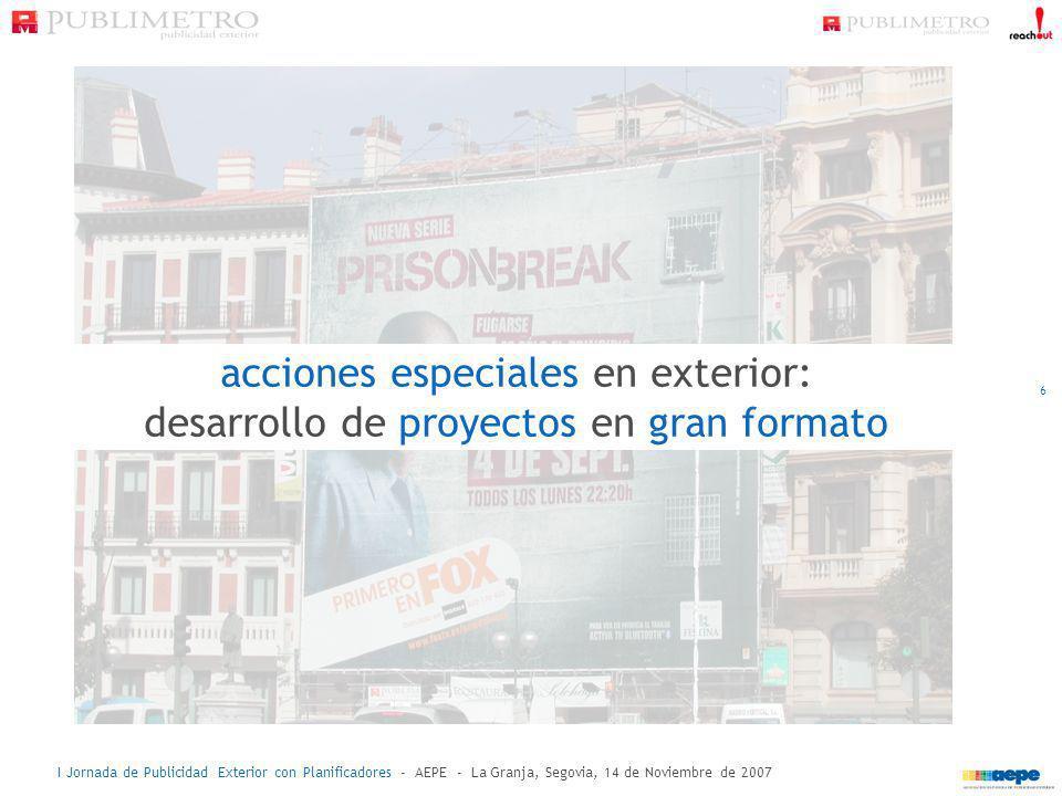 I Jornada de Publicidad Exterior con Planificadores - AEPE - La Granja, Segovia, 14 de Noviembre de 2007 acciones especiales en exterior: desarrollo d