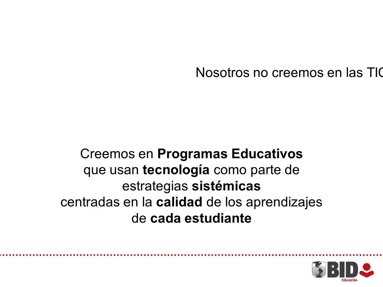Nosotros no creemos en las TICs en Educación Creemos en Programas Educativos que usan tecnología como parte de estrategias sistémicas centradas en la