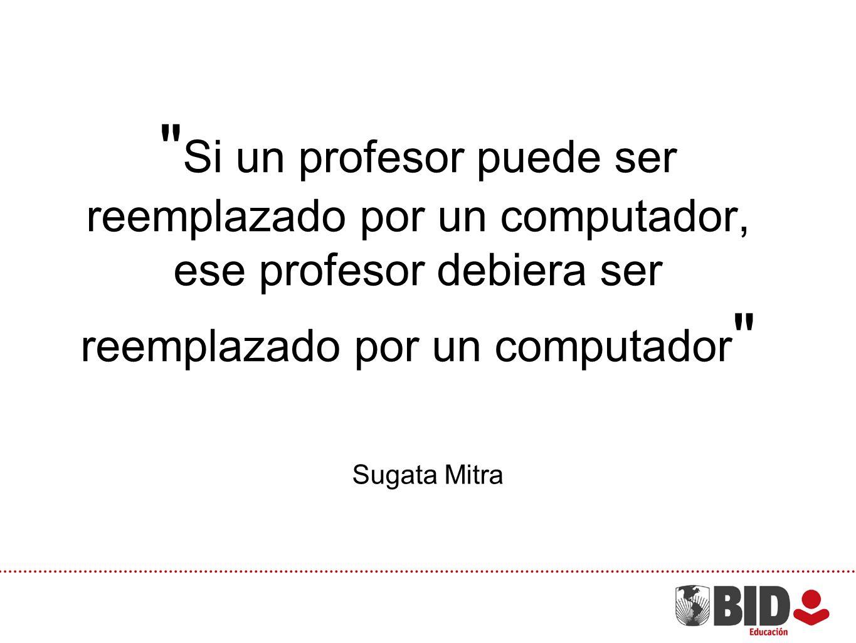 Si un profesor puede ser reemplazado por un computador, ese profesor debiera ser reemplazado por un computador Sugata Mitra