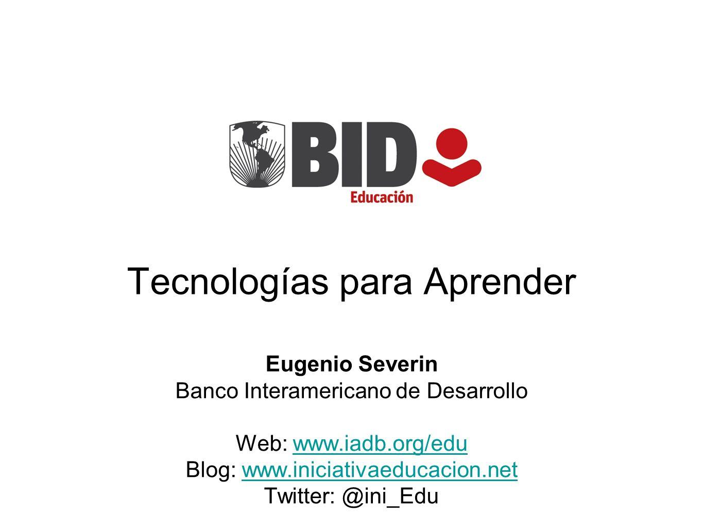 Eugenio Severin Banco Interamericano de Desarrollo Web: www.iadb.org/eduwww.iadb.org/edu Blog: www.iniciativaeducacion.netwww.iniciativaeducacion.net Twitter: @ini_Edu Tecnologías para Aprender