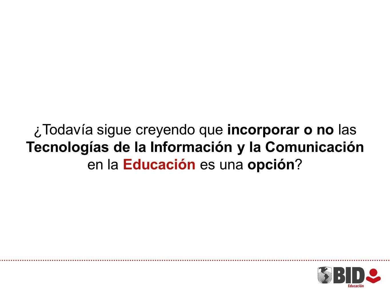 ¿Todavía sigue creyendo que incorporar o no las Tecnologías de la Información y la Comunicación en la Educación es una opción