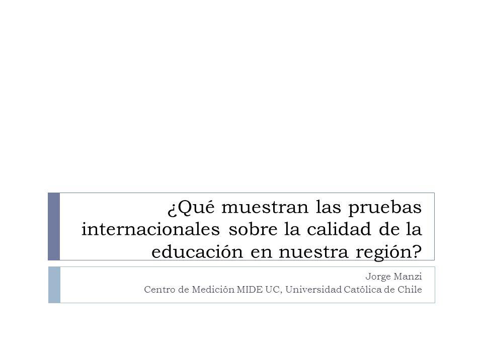 ¿Qué muestran las pruebas internacionales sobre la calidad de la educación en nuestra región? Jorge Manzi Centro de Medición MIDE UC, Universidad Cató