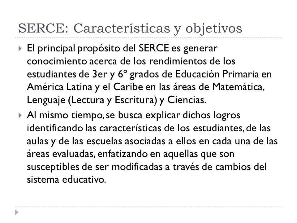 SERCE: Características y objetivos El principal propósito del SERCE es generar conocimiento acerca de los rendimientos de los estudiantes de 3er y 6º