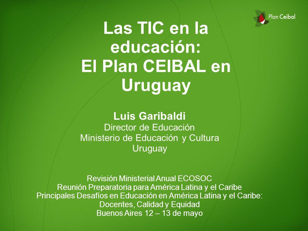 Las TIC en la educación: El Plan CEIBAL en Uruguay Luis Garibaldi Director de Educación Ministerio de Educación y Cultura Uruguay Revisión Ministerial