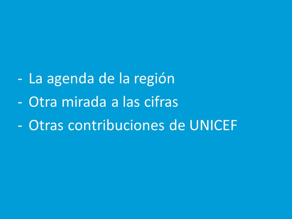 -La agenda de la región -Otra mirada a las cifras -Otras contribuciones de UNICEF