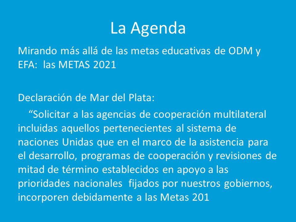La Agenda Mirando más allá de las metas educativas de ODM y EFA: las METAS 2021 Declaración de Mar del Plata: Solicitar a las agencias de cooperación multilateral incluidas aquellos pertenecientes al sistema de naciones Unidas que en el marco de la asistencia para el desarrollo, programas de cooperación y revisiones de mitad de término establecidos en apoyo a las prioridades nacionales fijados por nuestros gobiernos, incorporen debidamente a las Metas 201