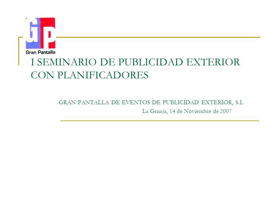 . I SEMINARIO DE PUBLICIDAD EXTERIOR CON PLANIFICADORES GRAN PANTALLA DE EVENTOS DE PUBLICIDAD EXTERIOR, S.L La Granja, 14 de Noviembre de 2007