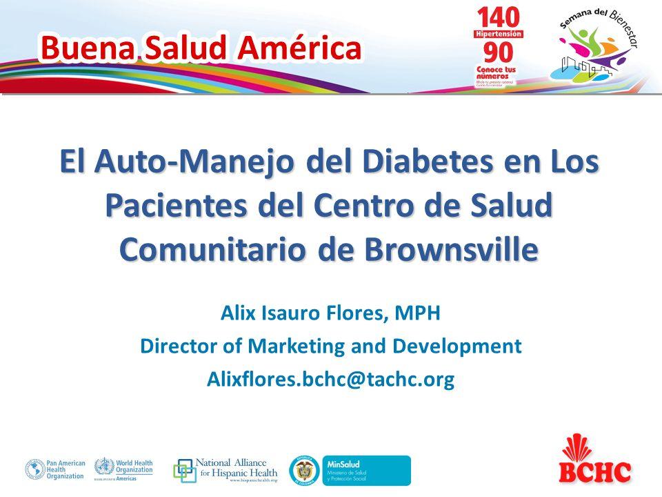Buena Salud América El Auto-Manejo del Diabetes en Los Pacientes del Centro de Salud Comunitario de Brownsville Alix Isauro Flores, MPH Director of Ma