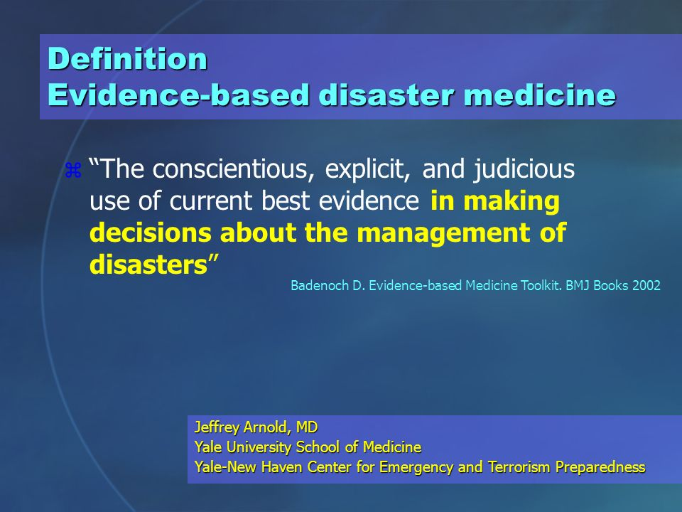 Definition Evidence-based disaster medicine z The conscientious, explicit, and judicious use of current best evidence in making decisions about the management of disasters Badenoch D.