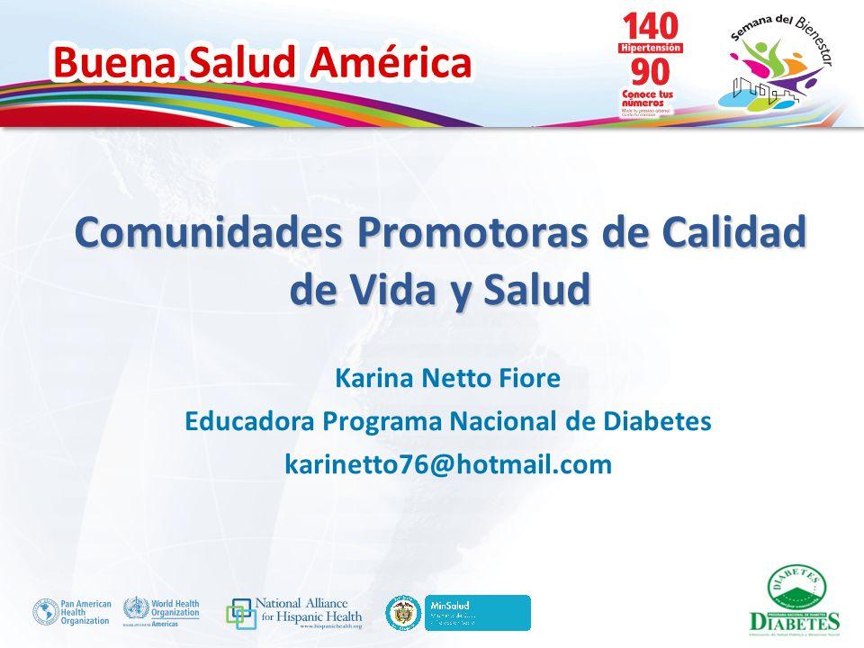 Buena Salud América Comunidades Promotoras de Calidad de Vida y Salud Karina Netto Fiore Educadora Programa Nacional de Diabetes karinetto76@hotmail.c