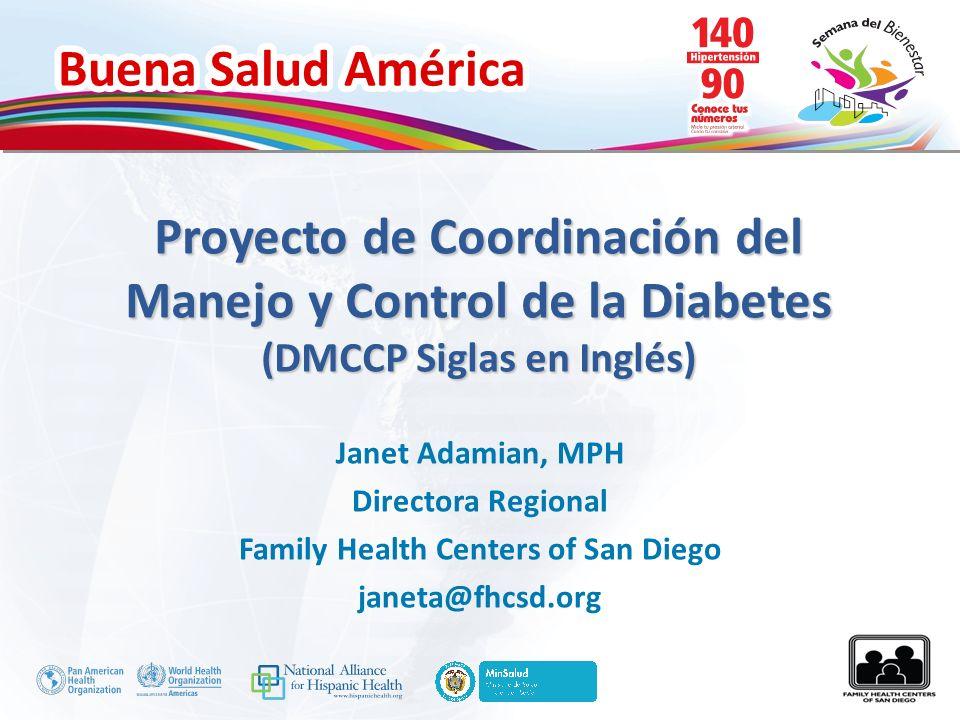 Buena Salud América Proyecto de Coordinación del Manejo y Control de la Diabetes (DMCCP Siglas en Inglés) Janet Adamian, MPH Directora Regional Family