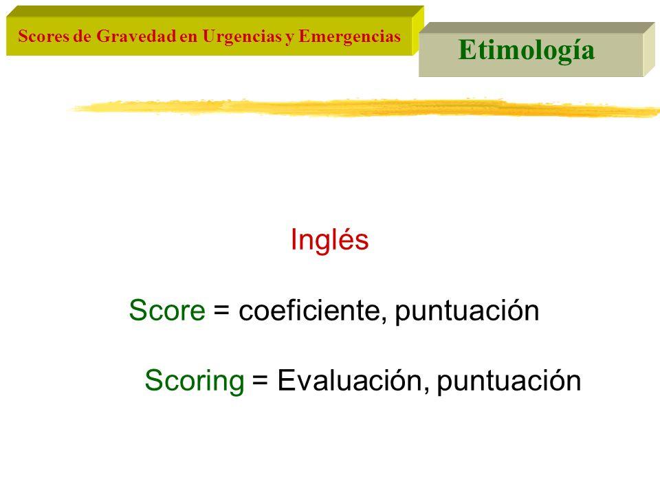Scores de Gravedad en Urgencias y Emergencias Etimología Inglés Score = coeficiente, puntuación Scoring = Evaluación, puntuación