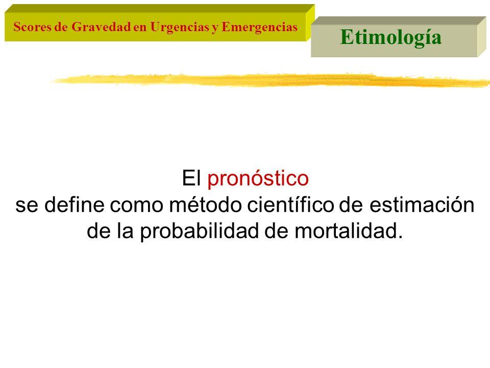 Scores de Gravedad en Urgencias y Emergencias Etimología El pronóstico se define como método científico de estimación de la probabilidad de mortalidad