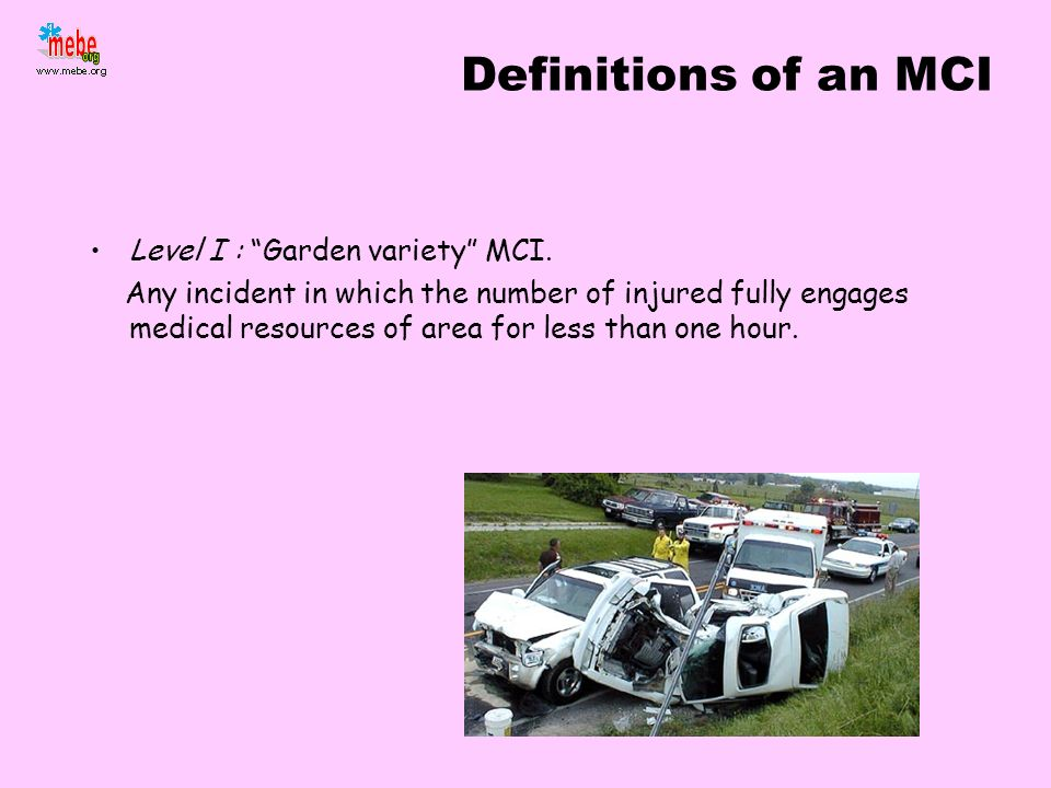 Definitions of an MCI Level I : Garden variety MCI. Any incident in which the number of injured fully engages medical resources of area for less than