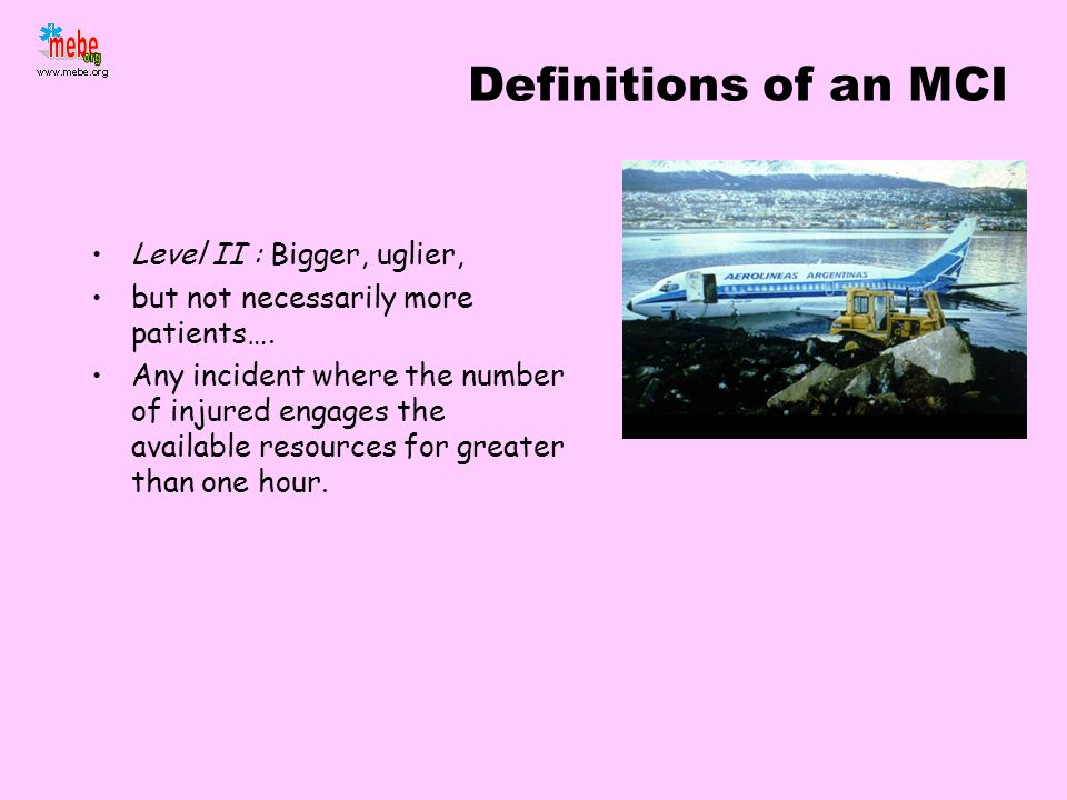 Definitions of an MCI Level II : Bigger, uglier, but not necessarily more patients…. Any incident where the number of injured engages the available re