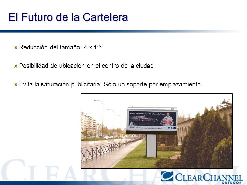 El Futuro de la Cartelera Reducción del tamaño: 4 x 15 Posibilidad de ubicación en el centro de la ciudad Evita la saturación publicitaria. Sólo un so
