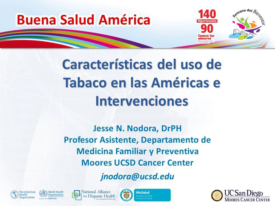 Buena Salud América Características del uso de Tabaco en las Américas e Intervenciones Jesse N. Nodora, DrPH Profesor Asistente, Departamento de Medic