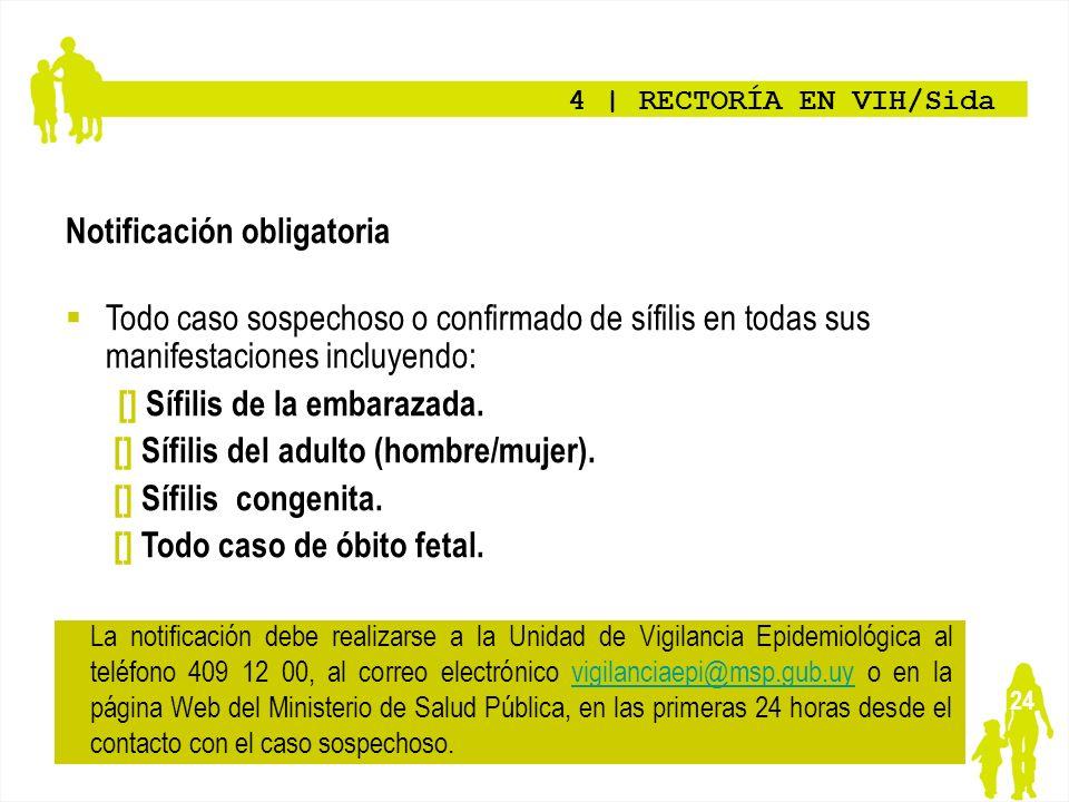 24 4   RECTORÍA EN VIH/Sida Notificación obligatoria Todo caso sospechoso o confirmado de sífilis en todas sus manifestaciones incluyendo: [] Sífilis