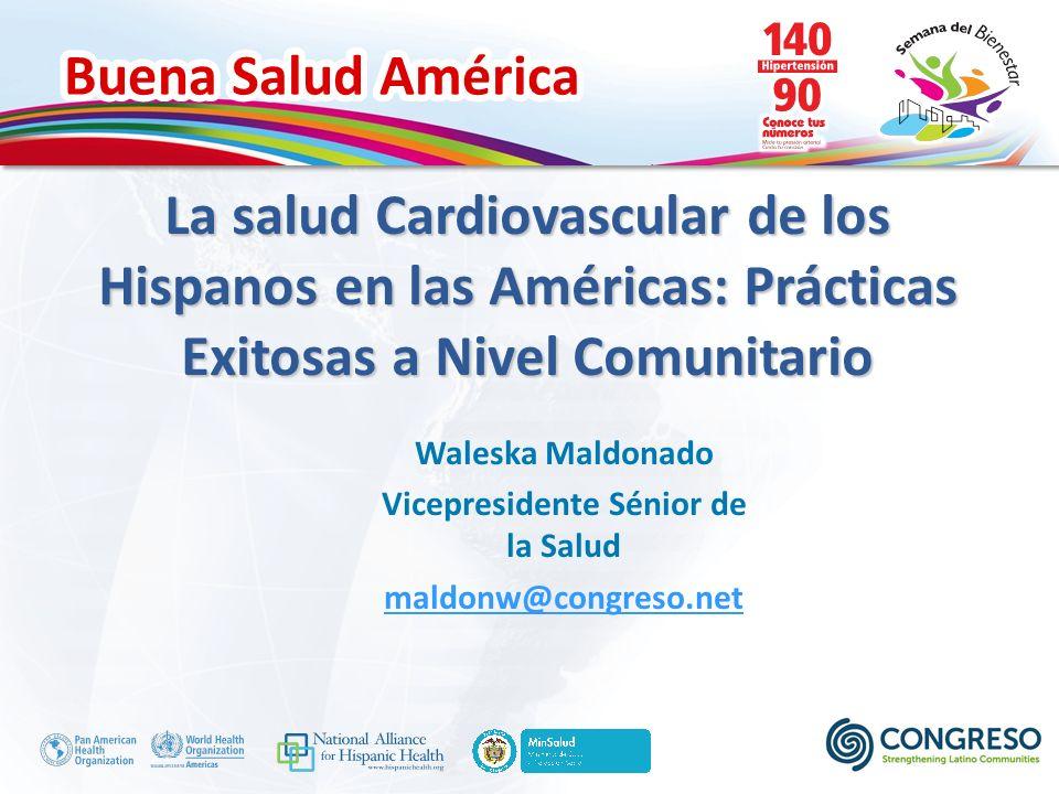 Buena Salud América La salud Cardiovascular de los Hispanos en las Américas: Prácticas Exitosas a Nivel Comunitario Waleska Maldonado Vicepresidente Sénior de la Salud maldonw@congreso.net