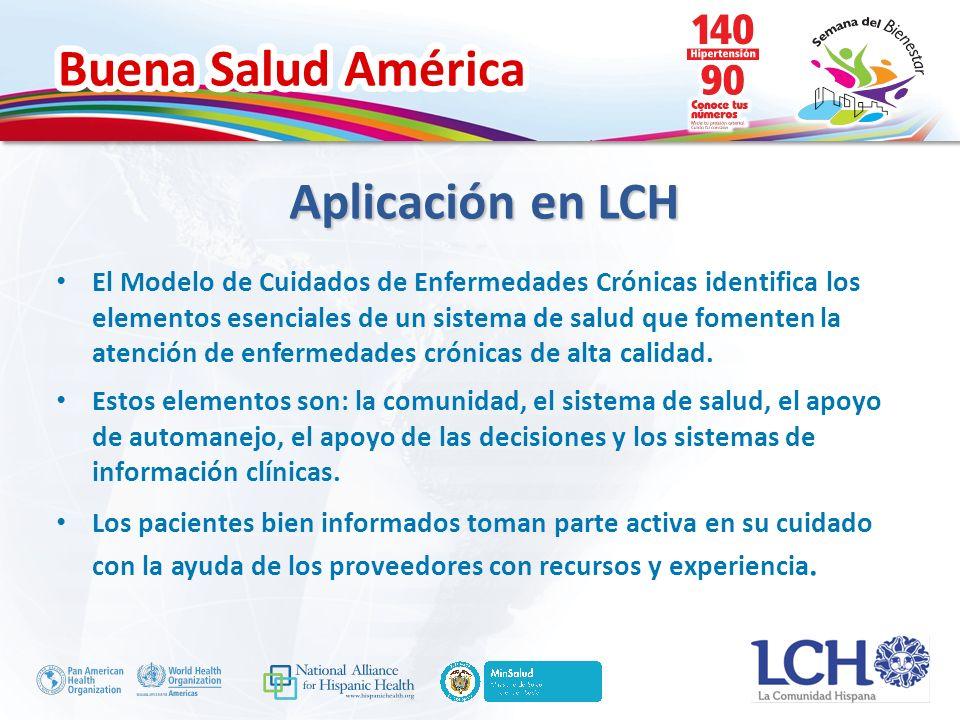 Buena Salud América Aplicación en LCH El Modelo de Cuidados de Enfermedades Crónicas identifica los elementos esenciales de un sistema de salud que fomenten la atención de enfermedades crónicas de alta calidad.