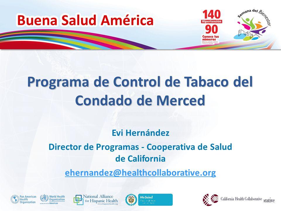 Buena Salud América Programa de Control de Tabaco del Condado de Merced Evi Hernández Director de Programas - Cooperativa de Salud de California ehernandez@healthcollaborative.org