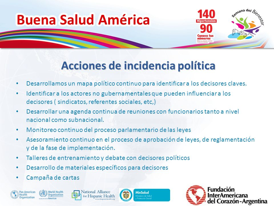 Buena Salud América Inserte su logo Acciones de incidencia política Desarrollamos un mapa político continuo para identificar a los decisores claves. I