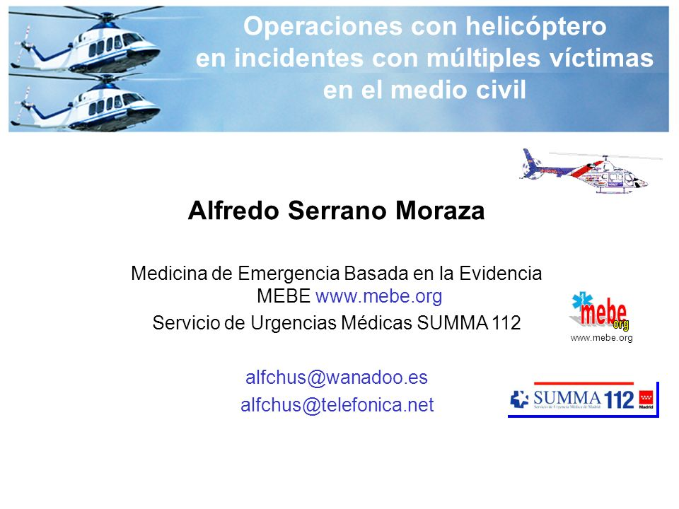 Alfredo Serrano Moraza Medicina de Emergencia Basada en la Evidencia MEBE www.mebe.org Servicio de Urgencias Médicas SUMMA 112 alfchus@wanadoo.es alfchus@telefonica.net www.mebe.org Operaciones con helicóptero en incidentes con múltiples víctimas en el medio civil