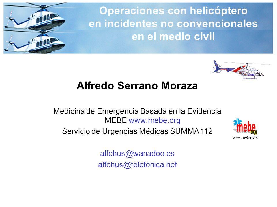 Alfredo Serrano Moraza Medicina de Emergencia Basada en la Evidencia MEBE www.mebe.org Servicio de Urgencias Médicas SUMMA 112 alfchus@wanadoo.es alfchus@telefonica.net www.mebe.org Operaciones con helicóptero en incidentes no convencionales en el medio civil