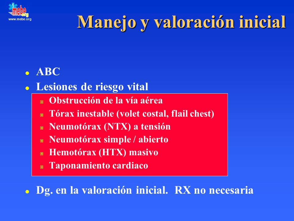 www.mebe.org Valoración secundaria l Revaloración de las lesiones sospechadas l RX, TAC, Eco, SpO 2, GAB l Otras lesiones: potencialmente letales: hemotórax no exanguinante contusión pulmonar rotura traqueobronquial contusión cardiaca (cerrada) lesión traumática de aorta rotura diafragmática lesión mediastínica (penetrante)