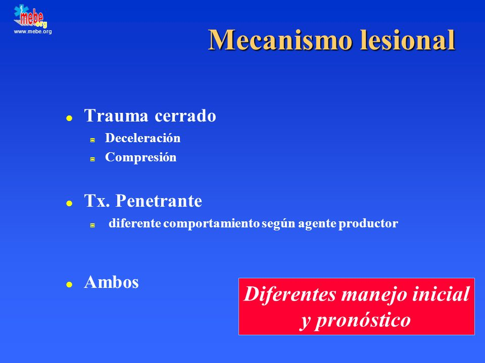 www.mebe.org Mecanismo lesional l Trauma cerrado Deceleración Compresión l Tx. Penetrante diferente comportamiento según agente productor l Ambos Dife