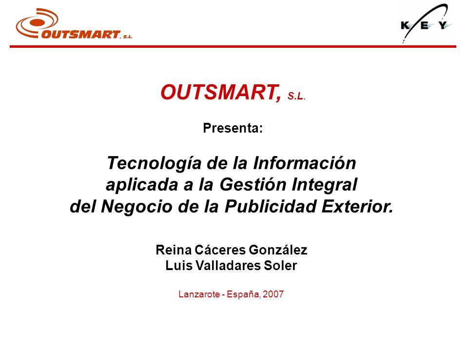 OUTSMART, S.L. Presenta: Tecnología de la Información aplicada a la Gestión Integral del Negocio de la Publicidad Exterior. Reina Cáceres González Lui