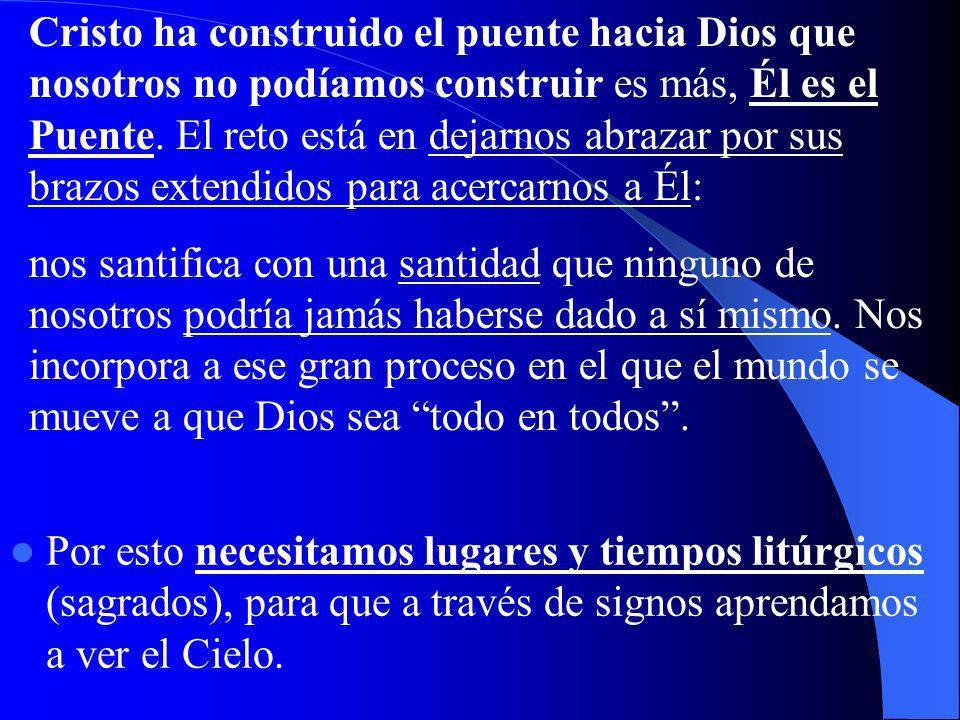 Por esto necesitamos lugares y tiempos litúrgicos (sagrados), para que a través de signos aprendamos a ver el Cielo.