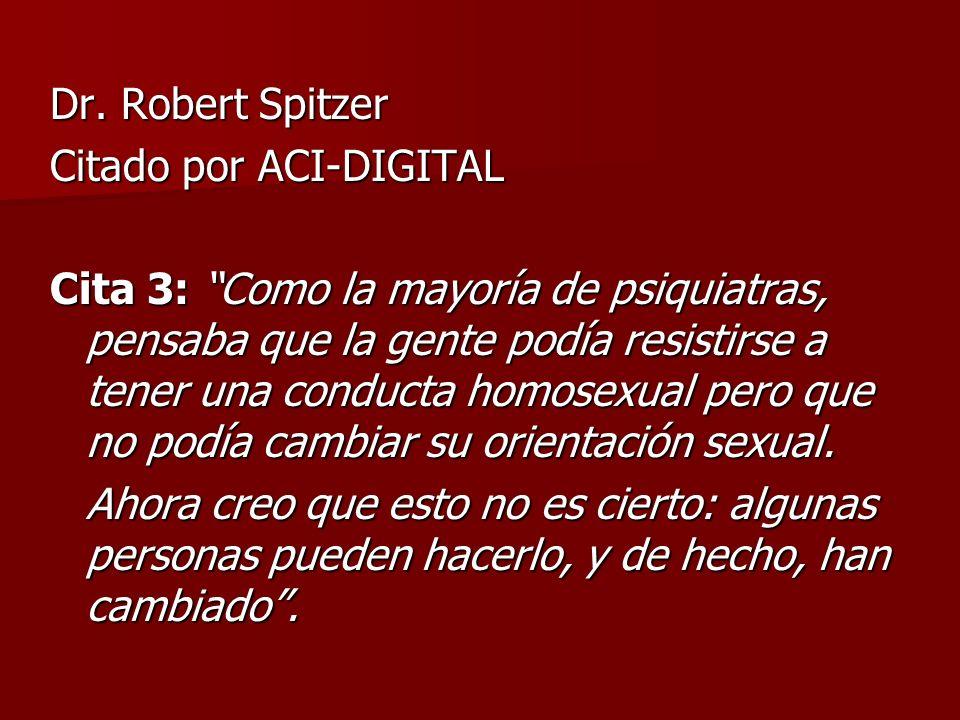 Dr. Robert Spitzer Citado por ACI-DIGITAL Cita 3: Como la mayoría de psiquiatras, pensaba que la gente podía resistirse a tener una conducta homosexua