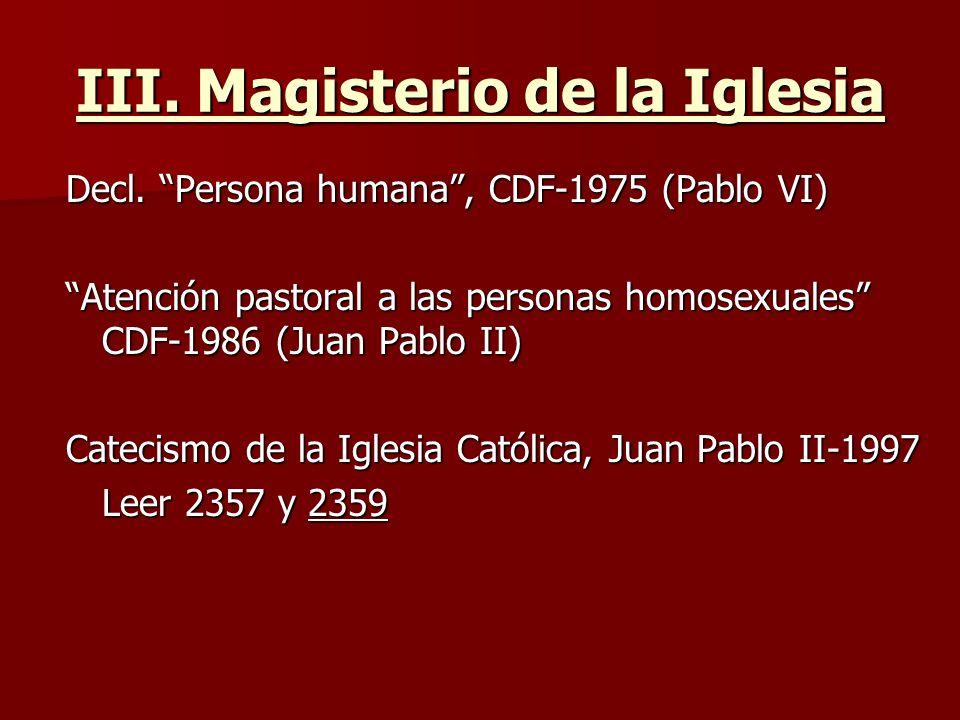 III. Magisterio de la Iglesia Decl. Persona humana, CDF-1975 (Pablo VI) Atención pastoral a las personas homosexuales CDF-1986 (Juan Pablo II) Catecis